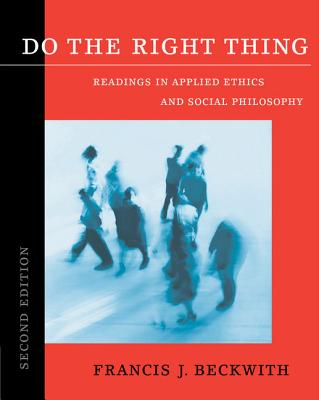 Do the Right Thing: Readings in Applied Ethics and Social Philosophy - Beckwith, Francis J