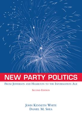 New Party Politics: From Jefferson and Hamilton to the Information Age - White, John Kenneth, and Shea, Daniel M