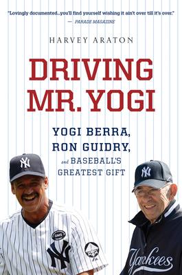 Driving Mr. Yogi: Yogi Berra, Ron Guidry, and Baseball's Greatest Gift - Araton, Harvey