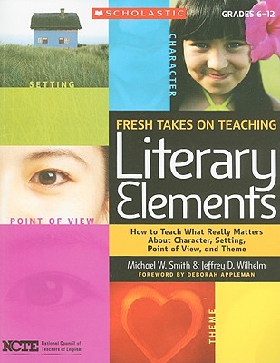 Fresh Takes on Teaching Literary Elements: How to Teach What Really Matters about Character, Setting, Point of View, and Theme - Smith, Michael W, and Wilhelm, Jeffrey D, and Appleman, Deborah (Foreword by)