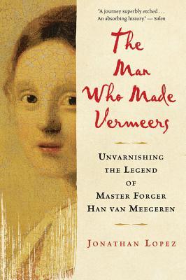 The Man Who Made Vermeers: Unvarnishing the Legend of Master Forger Han Van Meegeren - Lopez, Jonathan