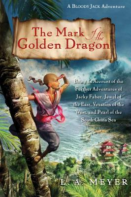 The Mark of the Golden Dragon: Being an Account of the Further Adventures of Jacky Faber, Jewel of the East, Vexation of the West, and Pearl of the South China Sea - Meyer, Louis A