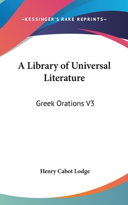 A Library of Universal Literature: Greek Orations V3 - Lodge, Henry Cabot (Editor)