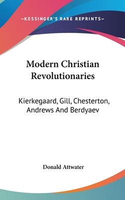 Modern Christian Revolutionaries: Kierkegaard, Gill, Chesterton, Andrews and Berdyaev - Attwater, Donald (Editor)