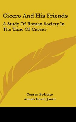 Cicero and His Friends: A Study of Roman Society in the Time of Caesar - Boissier, Gaston, and Jones, Adnah David (Translated by)