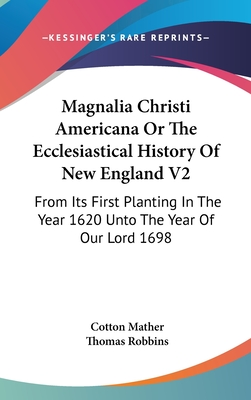 Magnalia Christi Americana or the Ecclesiastical History of New England V2: From Its First Planting in the Year 1620 Unto the Year of Our Lord 1698 - Mather, Cotton, and Robbins, Thomas (Introduction by)