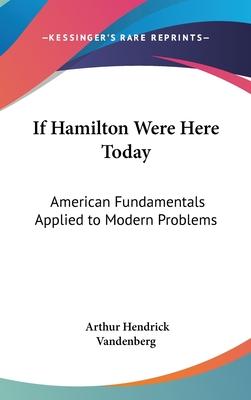 If Hamilton Were Here Today: American Fundamentals Applied to Modern Problems - Vandenberg, Arthur Hendrick