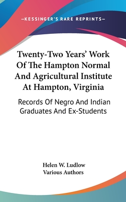 Twenty-Two Years' Work of the Hampton Normal and Agricultural Institute at Hampton, Virginia: Records of Negro and Indian Graduates and Ex-Students - Various Authors, and Ludlow, Helen W (Foreword by)