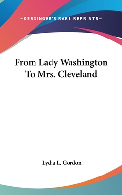From Lady Washington to Mrs. Cleveland - Gordon, Lydia L