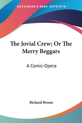 The Jovial Crew; Or the Merry Beggars: A Comic-Opera - Brome, Richard