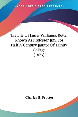 The Life of James Williams, Better Known as Professor Jim, for Half a Century Janitor of Trinity College (1873) - Proctor, Charles H