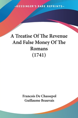 A Treatise of the Revenue and False Money of the Romans (1741) - De Chassepol, Francois, and Beauvais, Guillaume (Translated by)