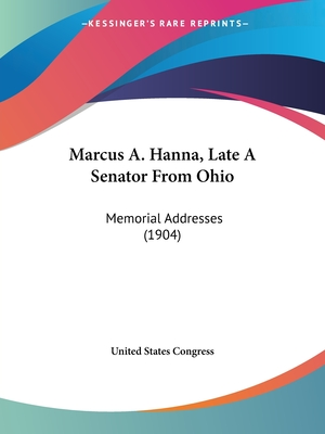 Marcus A. Hanna, Late a Senator from Ohio: Memorial Addresses (1904) - United States Congress