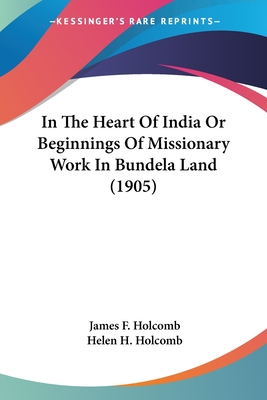 In the Heart of India or Beginnings of Missionary Work in Bundela Land (1905) - Holcomb, James F, and Holcomb, Helen H