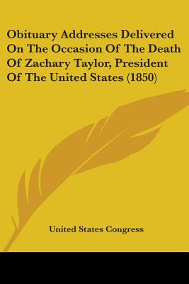 Obituary Addresses Delivered on the Occasion of the Death of Zachary Taylor, President of the United States (1850) - United States Congress