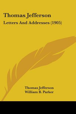 Thomas Jefferson: Letters and Addresses (1905) - Jefferson, Thomas, and Parker, William B (Editor), and Viles, Jonas (Editor)