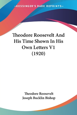Theodore Roosevelt and His Time Shown in His Own Letters V1 (1920) - Roosevelt, Theodore, IV, and Bishop, Joseph Bucklin