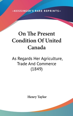 On the Present Condition of United Canada: As Regards Her Agriculture, Trade and Commerce (1849) - Taylor, Henry