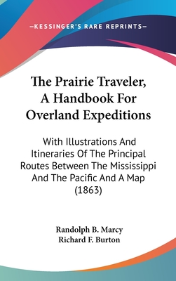 The Prairie Traveler, a Handbook for Overland Expeditions: With Illustrations and Itineraries of the Principal Routes Between the Mississippi and the Pacific and a Map (1863) - Marcy, Randolph Barnes, and Burton, Richard Francis, Sir (Editor)