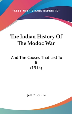 The Indian History of the Modoc War: And the Causes That Led to It (1914) - Riddle, Jeff C Davis