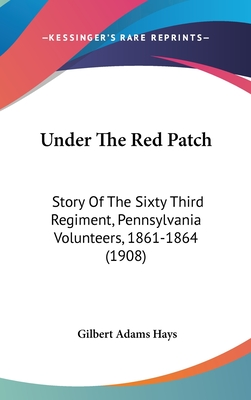 Under the Red Patch: Story of the Sixty Third Regiment, Pennsylvania Volunteers, 1861-1864 (1908) - Hays, Gilbert Adams