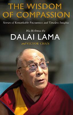 The Wisdom of Compassion: Stories of Remarkable Encounters and Timeless Insights - Dalai Lama XIV, and Chan, Victor