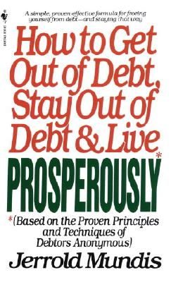 How to Get Out of Debt, Stay Out of Debt, & Live Prosperously: (Based on the Proven Principles and Techniques of Debtors Anonymous) - Mundis, Jerrold