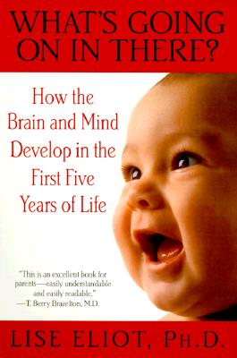 What's Going on in There?: How the Brain and Mind Develop in the First Five Years of Life - Eliot, Lise, Ph.D.