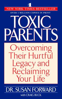 Toxic Parents: Overcoming Their Hurtful Legacy and Reclaiming Your Life - Forward, Susan, Ph.D., and Buck, Craig