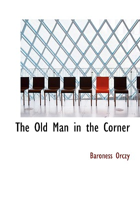The Old Man in the Corner - Orczy, Emmuska, Baroness