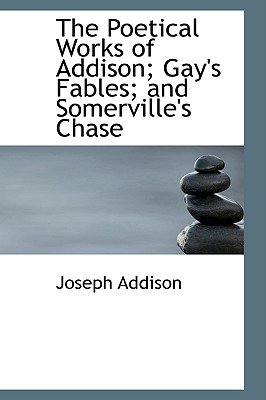 The Poetical Works of Addison; Gay's Fables; And Somerville's Chase - Addison, Joseph