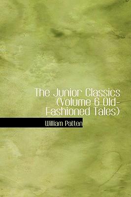 The Junior Classics (Volume 6 Old-Fashioned Tales) - Patten, William