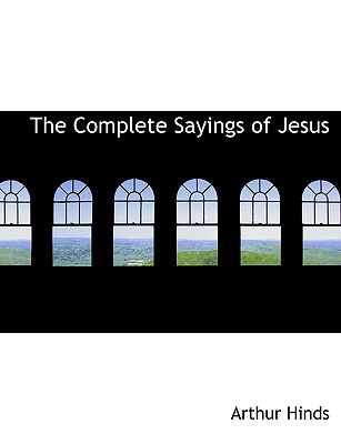 The Complete Sayings of Jesus - Hinds, Arthur