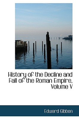 History of the Decline and Fall of the Roman Empire, Volume V - Gibbon, Edward