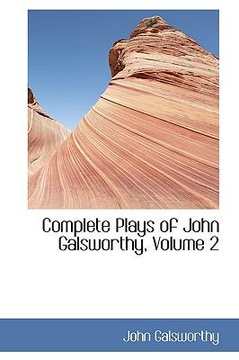Complete Plays of John Galsworthy, Volume 2 - Galsworthy, John, Sir