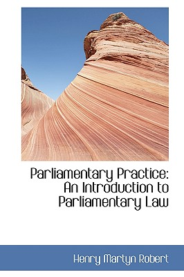 Parliamentary Practice: An Introduction to Parliamentary Law - Robert, Henry Martyn