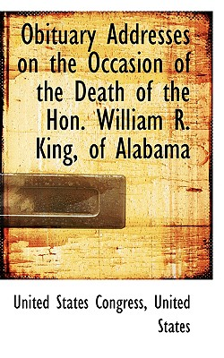 Obituary Addresses on the Occasion of the Death of the Hon. William R. King, of Alabama - Congress, United States, Professor