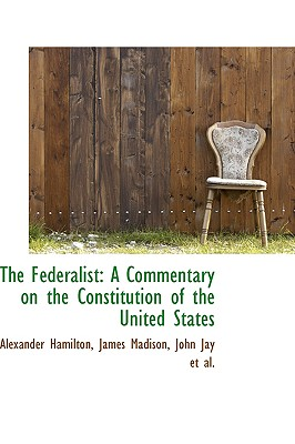 The Federalist: A Commentary on the Constitution of the United States - Hamilton, Alexander