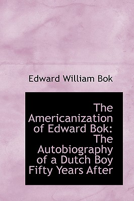 The Americanization of Edward BOK: The Autobiography of a Dutch Boy Fifty Years After - BOK, Edward William