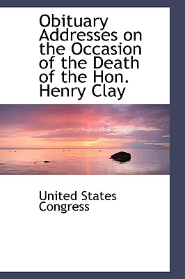 Obituary Addresses on the Occasion of the Death of the Hon. Henry Clay - Congress, United States, Professor