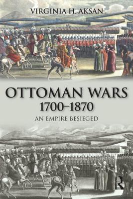 Ottoman Wars 1700-1870: An Empire Besieged - Aksan, Virginia H