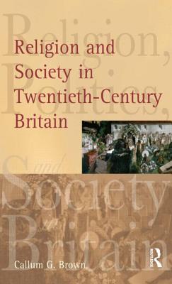 Religion and Society in Twentieth-Century Britain - Brown, Callum G