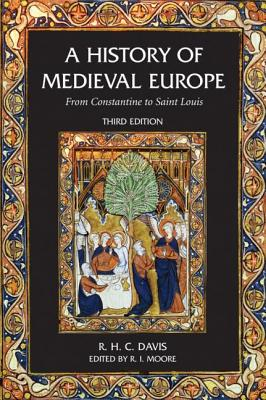 A History of Medieval Europe: From Constantine to Saint Louis - Davis, R H C, and Moore, Robert Ian, and Huntington, Joanna