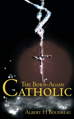 The Born-Again Catholic - Boudreau, Albert H