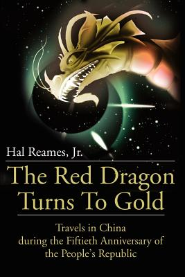 The Red Dragon Turns to Gold: Travels in China During the Fiftieth Anniversary of the People's Republic - Reames, Hal, Jr.