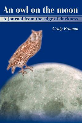 An Owl on the Moon: A Journal from the Edge of Darkness - Froman, Craig