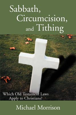Sabbath, Circumcision, and Tithing: Which Old Testament Laws Apply to Christians? - Morrison, Michael, Ph.D.