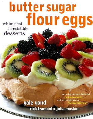 Butter Sugar Flour Eggs: Whimsical Irresistible Desserts - Gand, Gale, and Tramonto, Rick, and Moskin, Julia
