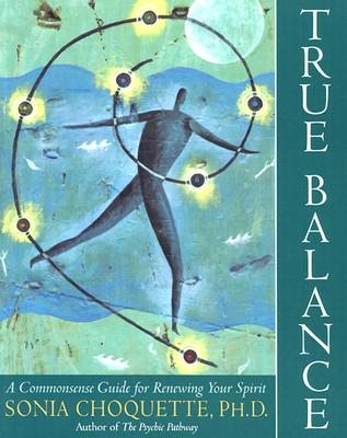 True Balance: A Commonsense Guide for Renewing Your Spirit - Choquette, Sonia