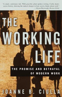 The Working Life: The Promise and Betrayal of Modern Work - Ciulla, Joanne B